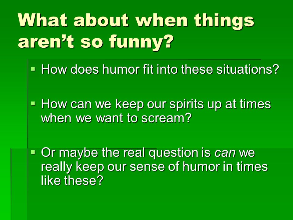 What about when things aren't so funny