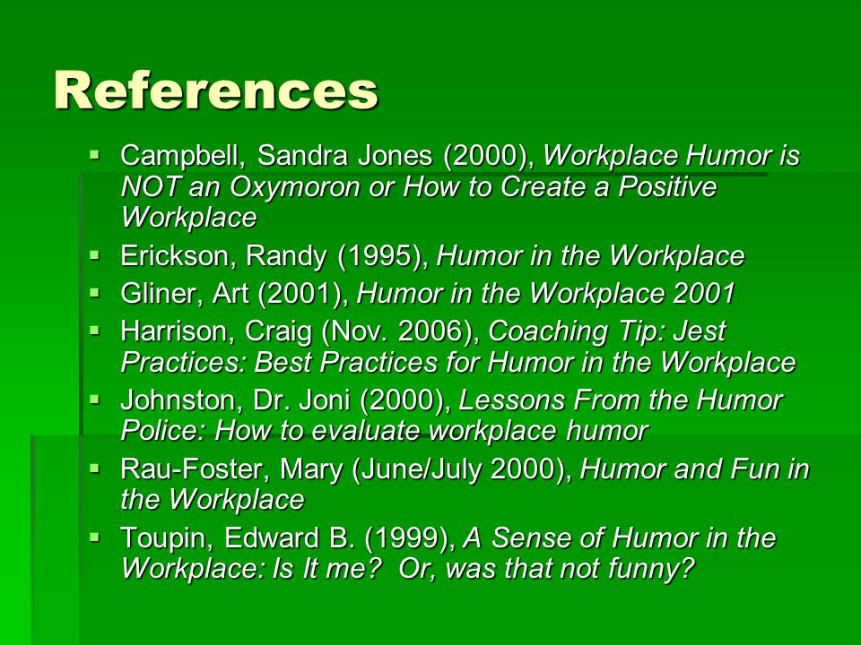 References Campbell, Sandra Jones (2000), Workplace Humor is NOT an Oxymoron or How to Create a Positive Workplace.