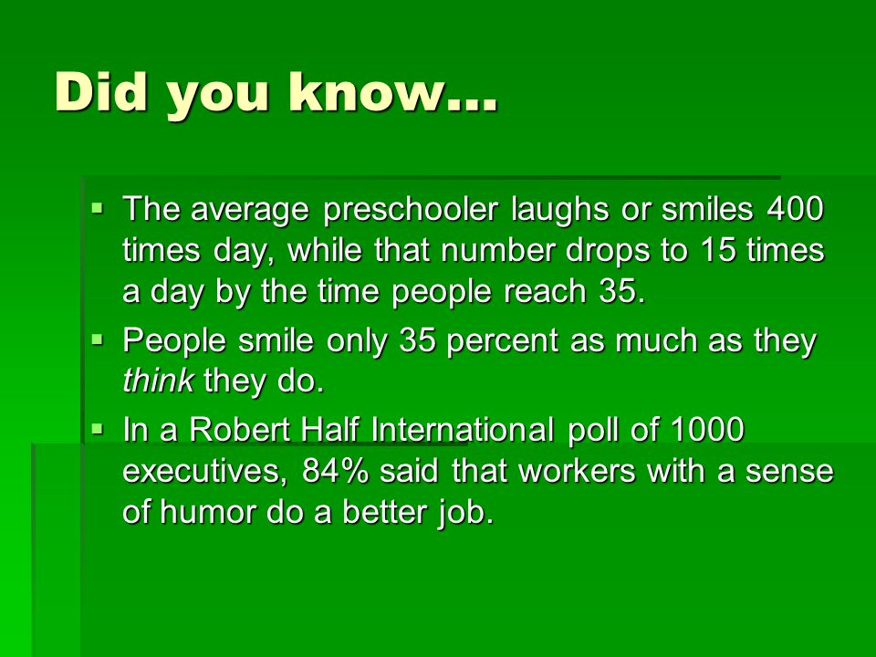 Did you know… The average preschooler laughs or smiles 400 times day, while that number drops to 15 times a day by the time people reach 35.