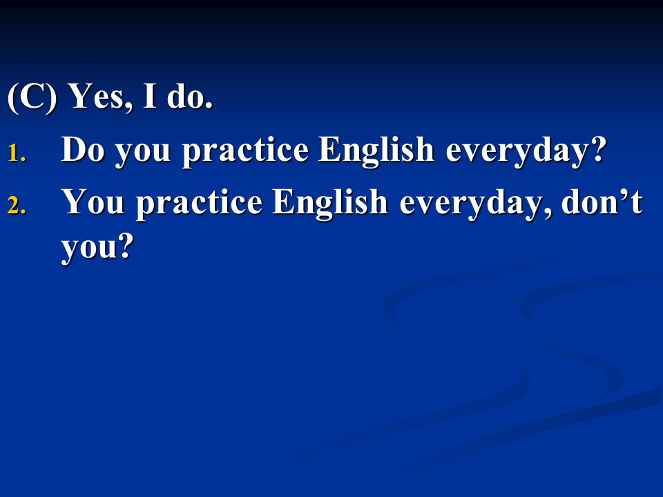 (C) Yes, I do. Do you practice English everyday You practice English everyday, don't you