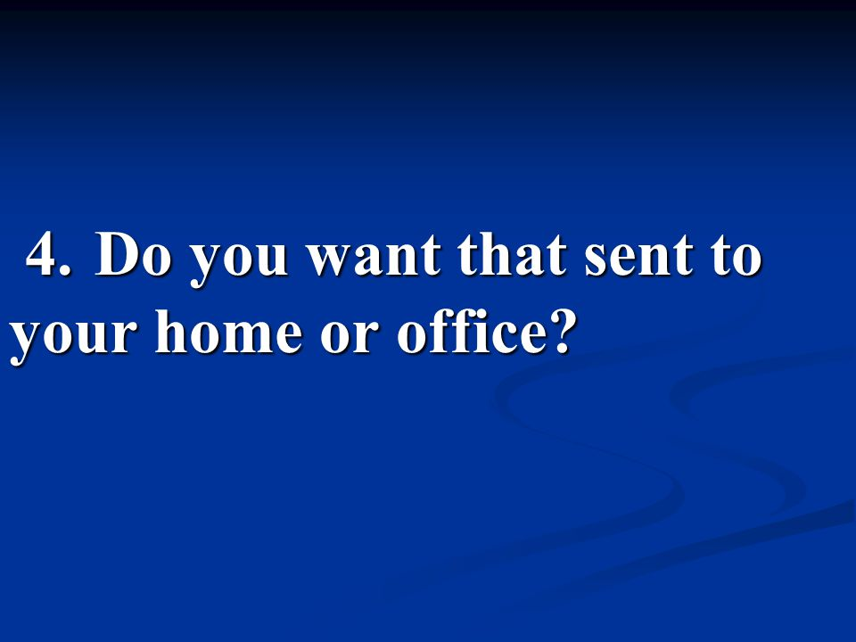 4. Do you want that sent to your home or office