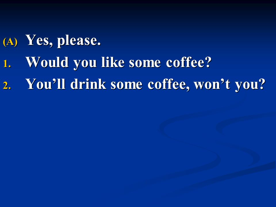 Yes, please. Would you like some coffee You'll drink some coffee, won't you