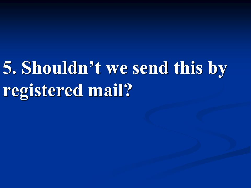 5. Shouldn't we send this by registered mail