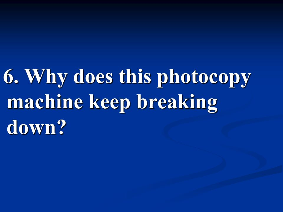 6. Why does this photocopy machine keep breaking down