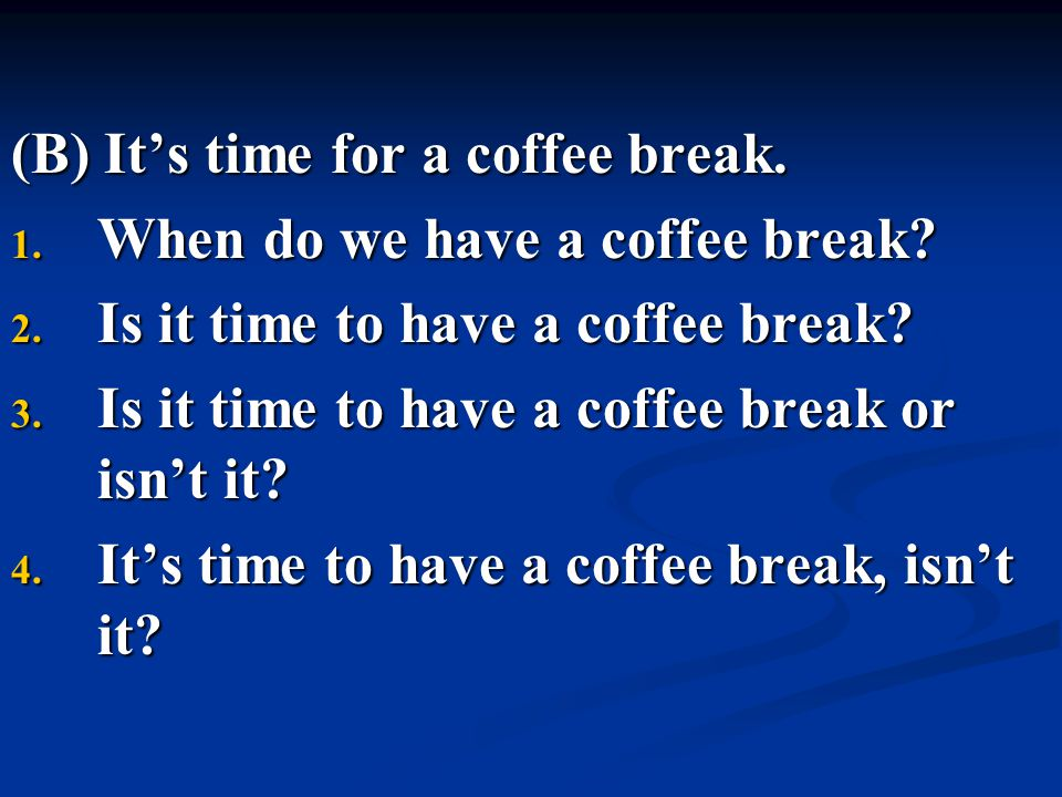 (B) It's time for a coffee break.