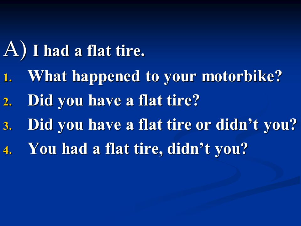 A) I had a flat tire. What happened to your motorbike