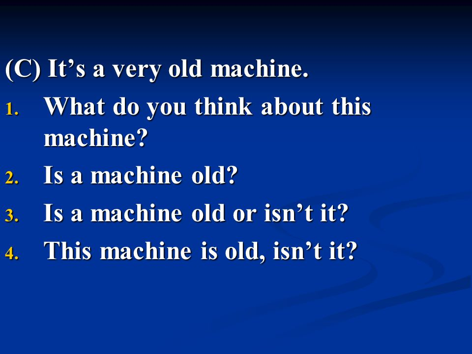 (C) It's a very old machine.