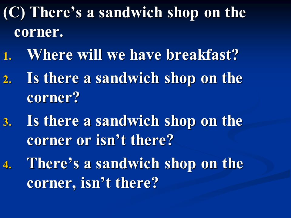 (C) There's a sandwich shop on the corner.
