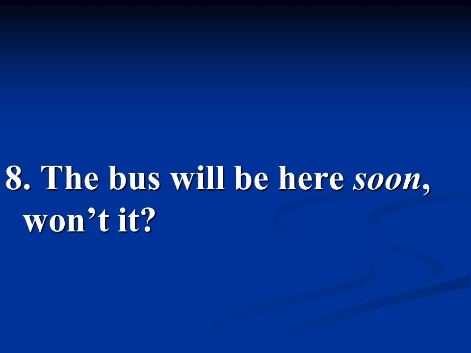 8. The bus will be here soon, won't it