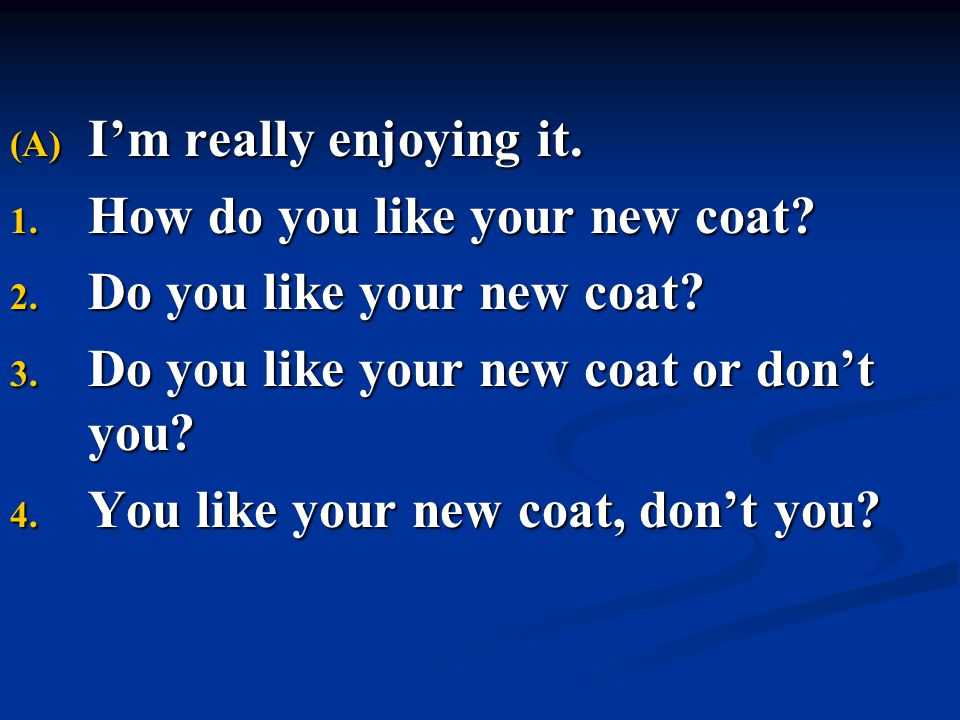 I'm really enjoying it. How do you like your new coat Do you like your new coat Do you like your new coat or don't you