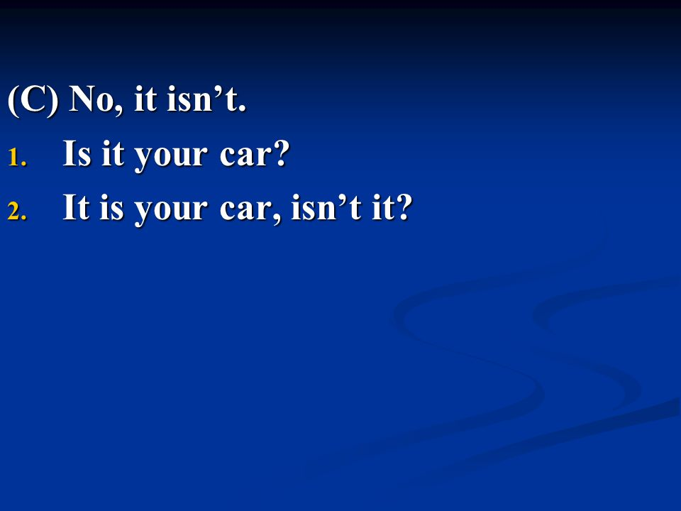 (C) No, it isn't. Is it your car It is your car, isn't it