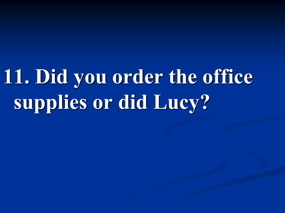 11. Did you order the office supplies or did Lucy
