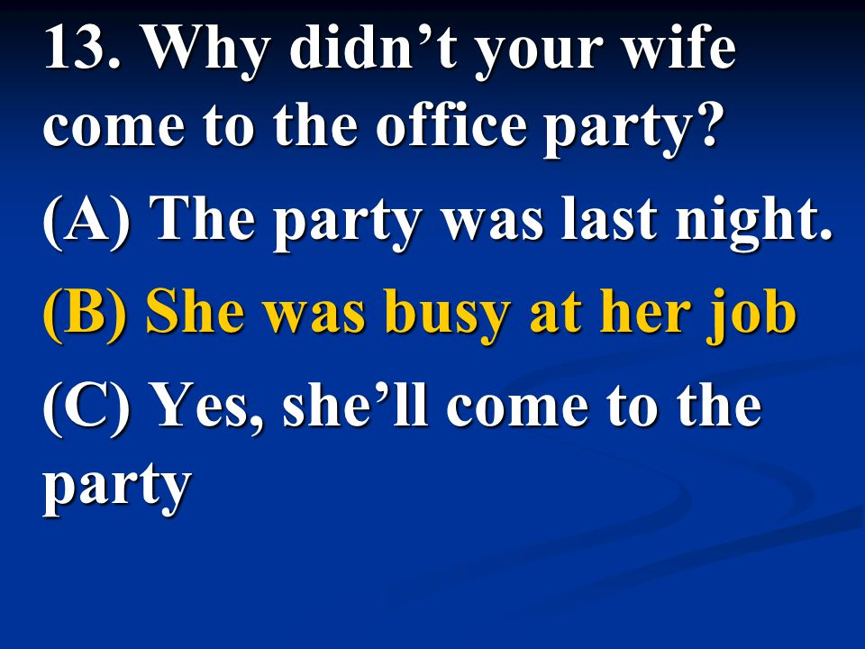 13. Why didn't your wife come to the office party