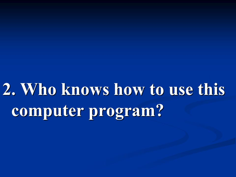 2. Who knows how to use this computer program