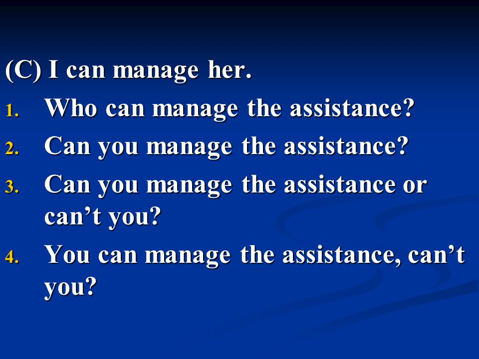 (C) I can manage her. Who can manage the assistance Can you manage the assistance Can you manage the assistance or can't you