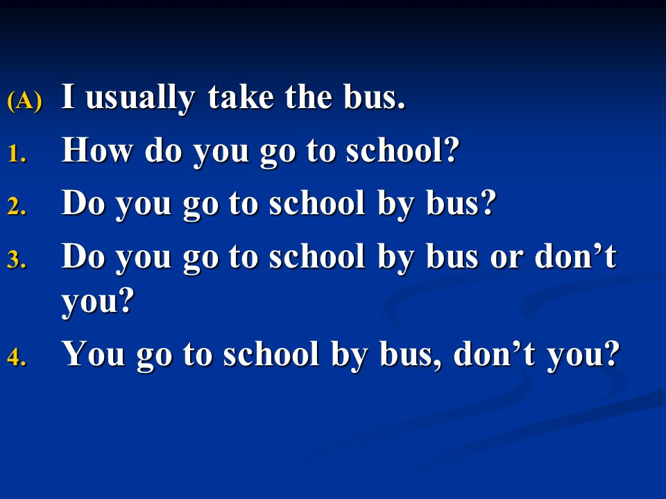 I usually take the bus. How do you go to school Do you go to school by bus Do you go to school by bus or don't you