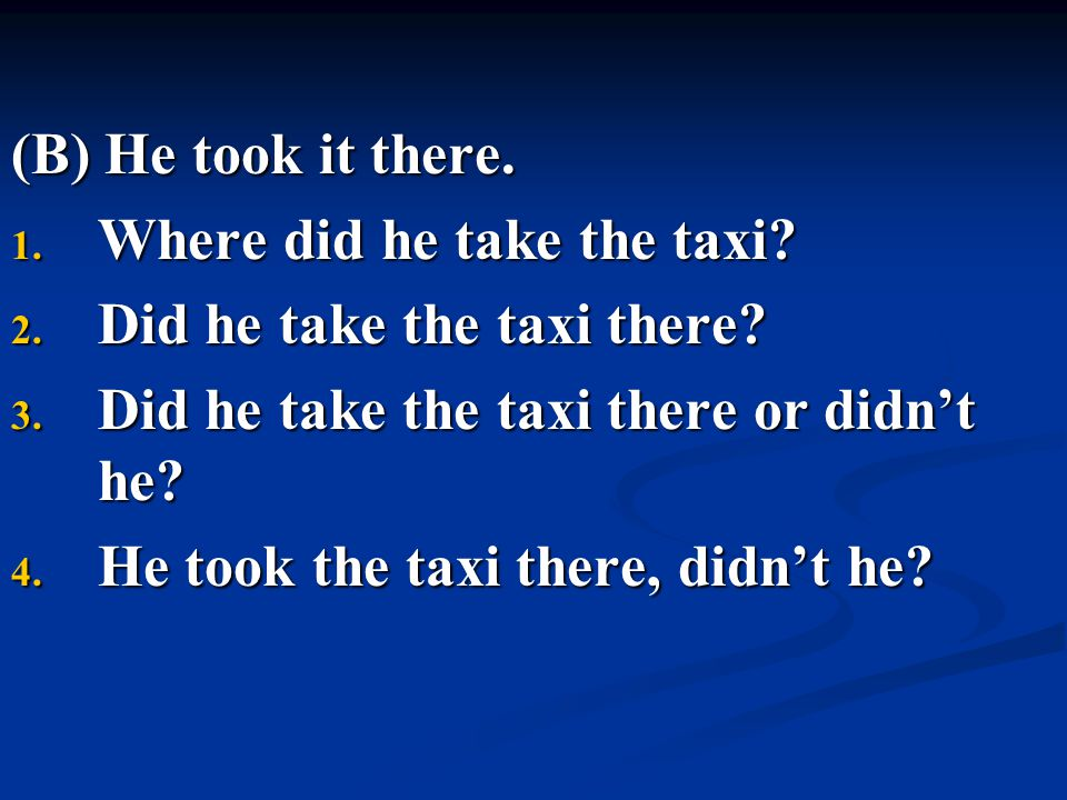 (B) He took it there. Where did he take the taxi Did he take the taxi there Did he take the taxi there or didn't he