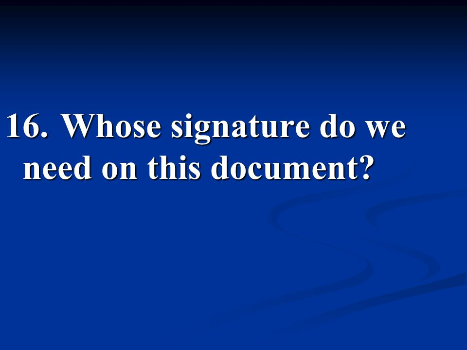 16. Whose signature do we need on this document