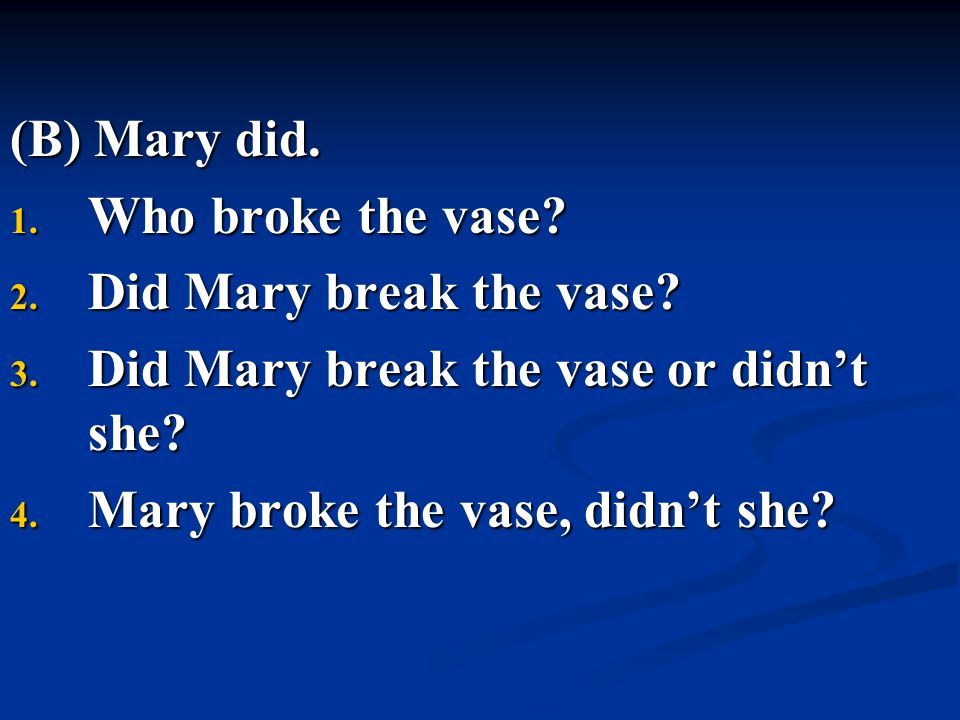 (B) Mary did. Who broke the vase Did Mary break the vase Did Mary break the vase or didn't she