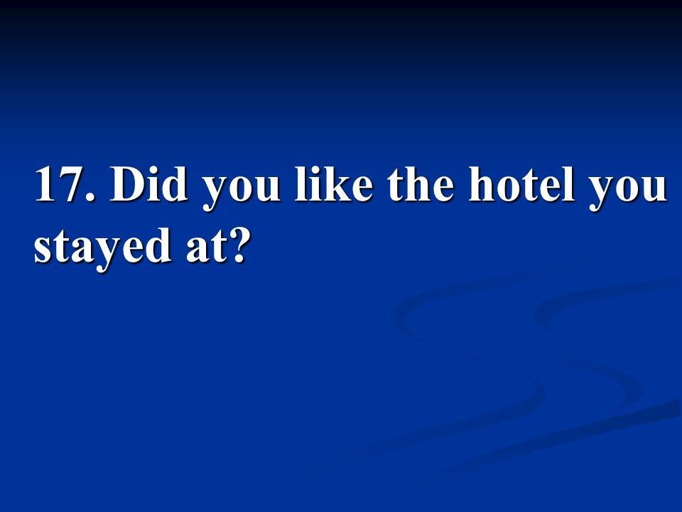 17. Did you like the hotel you stayed at