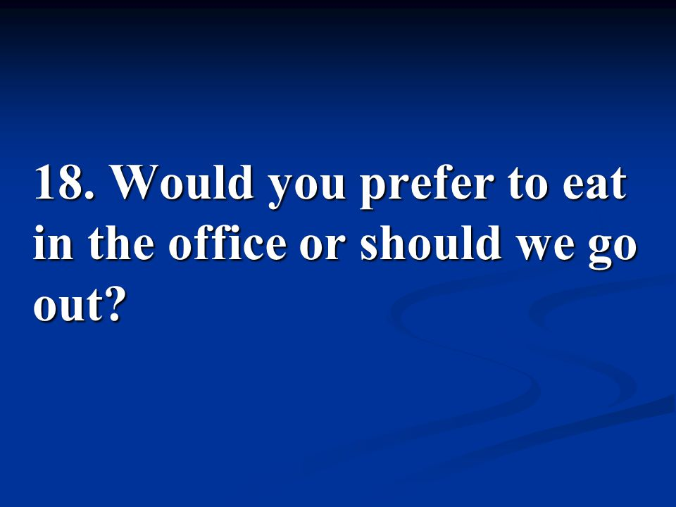 18. Would you prefer to eat in the office or should we go out
