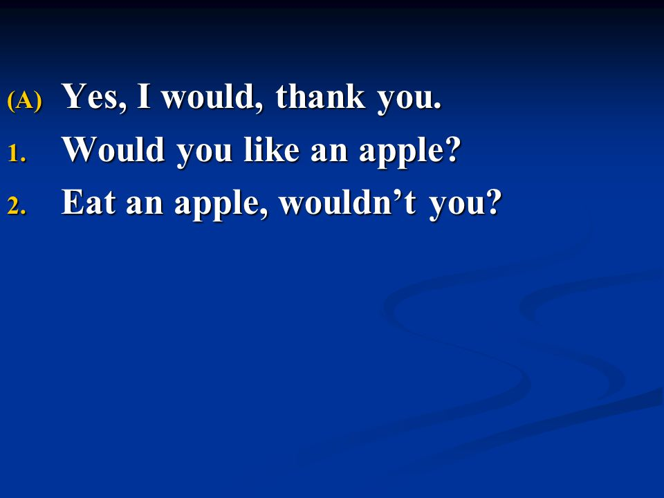 Yes, I would, thank you. Would you like an apple Eat an apple, wouldn't you