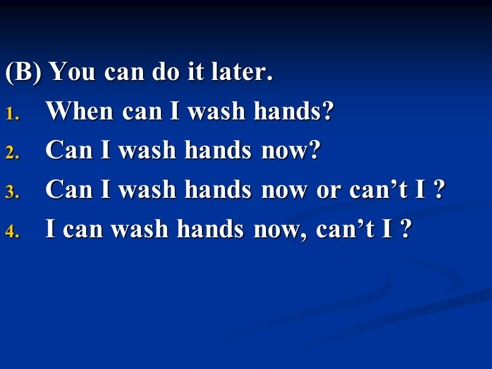 (B) You can do it later. When can I wash hands Can I wash hands now Can I wash hands now or can't I