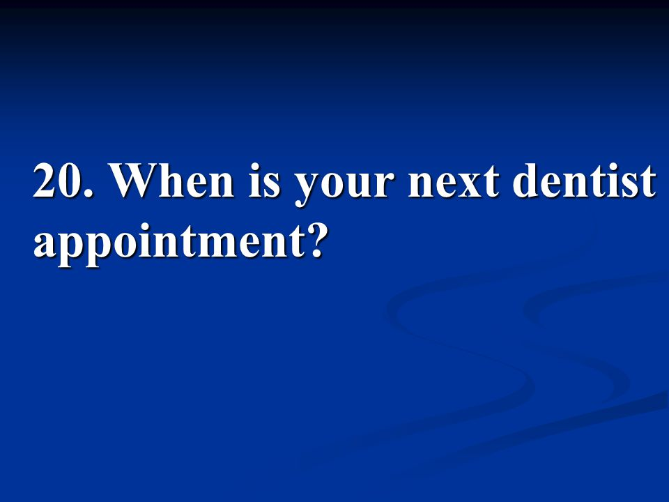 20. When is your next dentist appointment