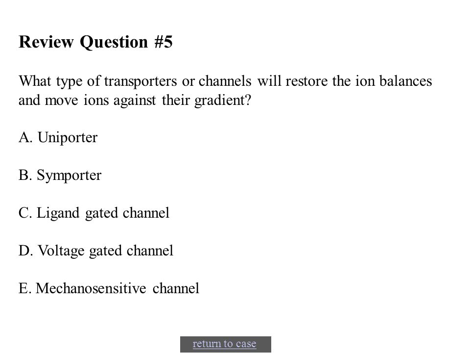 Review Question #5 What type of transporters or channels will restore the ion balances and move ions against their gradient