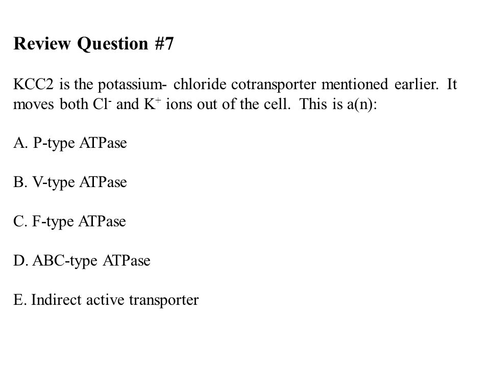 Review Question #7 KCC2 is the potassium- chloride cotransporter mentioned earlier. It moves both Cl- and K+ ions out of the cell. This is a(n):