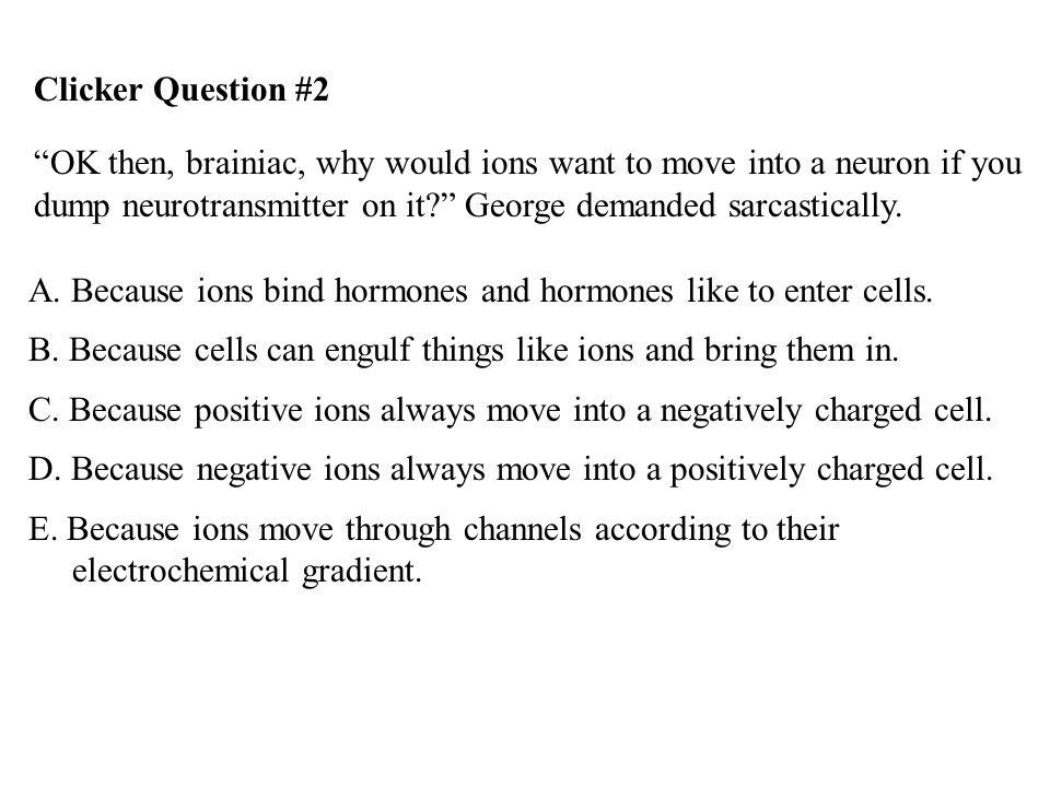 Clicker Question #2 OK then, brainiac, why would ions want to move into a neuron if you dump neurotransmitter on it George demanded sarcastically.