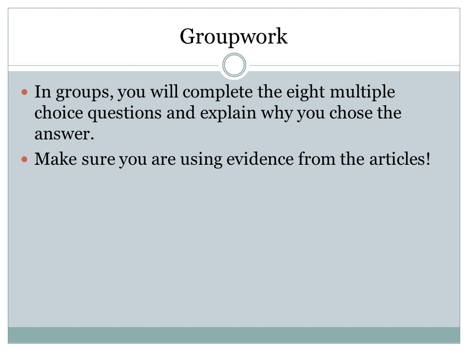 Groupwork In groups, you will complete the eight multiple choice questions and explain why you chose the answer.