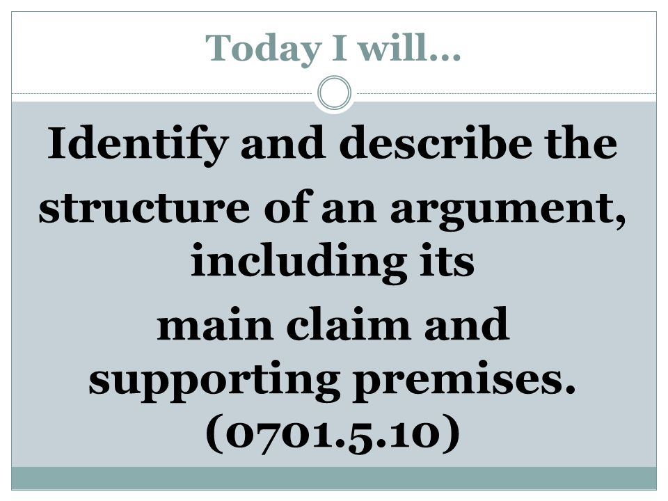 Today I will… Identify and describe the structure of an argument, including its main claim and supporting premises.