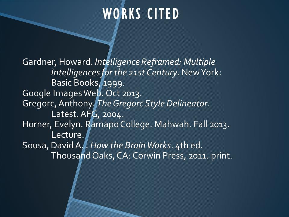 WORKS CITED Gardner, Howard. Intelligence Reframed: Multiple Intelligences for the 21st Century. New York:
