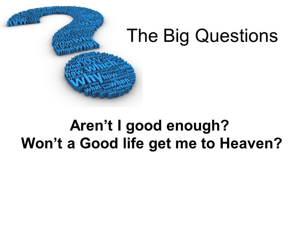 Aren't I good enough Won't a Good life get me to Heaven