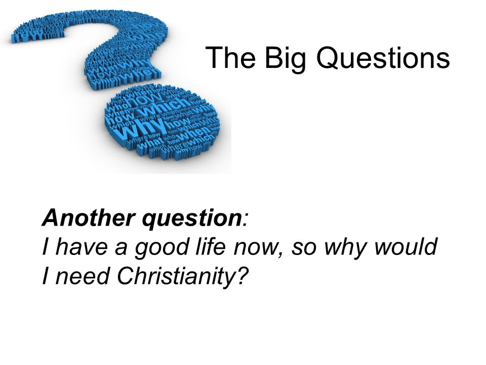 Another question: I have a good life now, so why would I need Christianity