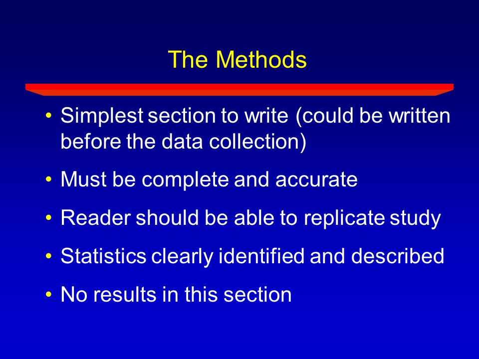 The Methods Simplest section to write (could be written before the data collection) Must be complete and accurate.