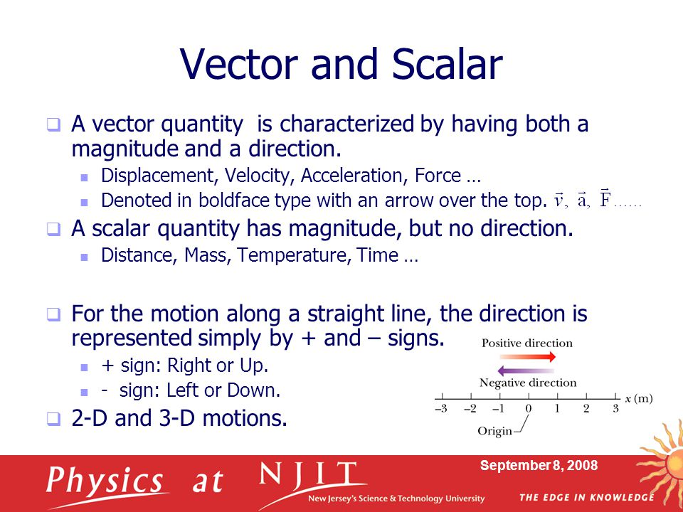 Vector and Scalar A vector quantity is characterized by having both a magnitude and a direction. Displacement, Velocity, Acceleration, Force …