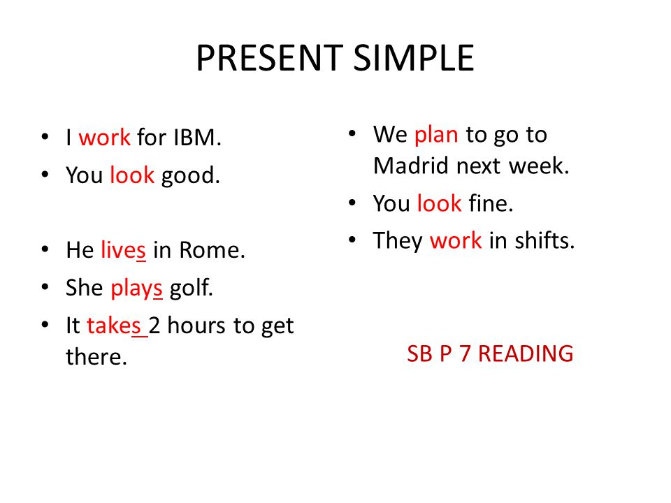 PRESENT SIMPLE We plan to go to Madrid next week. I work for IBM.