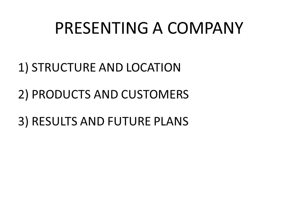PRESENTING A COMPANY 1) STRUCTURE AND LOCATION 2) PRODUCTS AND CUSTOMERS 3) RESULTS AND FUTURE PLANS