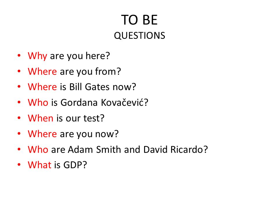 TO BE QUESTIONS Why are you here Where are you from