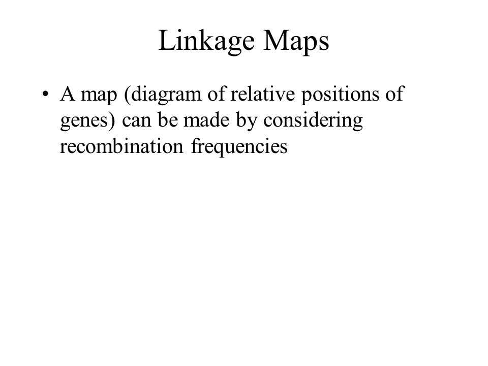 Linkage Maps A map (diagram of relative positions of genes) can be made by considering recombination frequencies.
