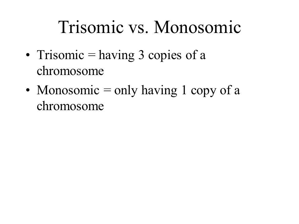 Trisomic vs. Monosomic Trisomic = having 3 copies of a chromosome
