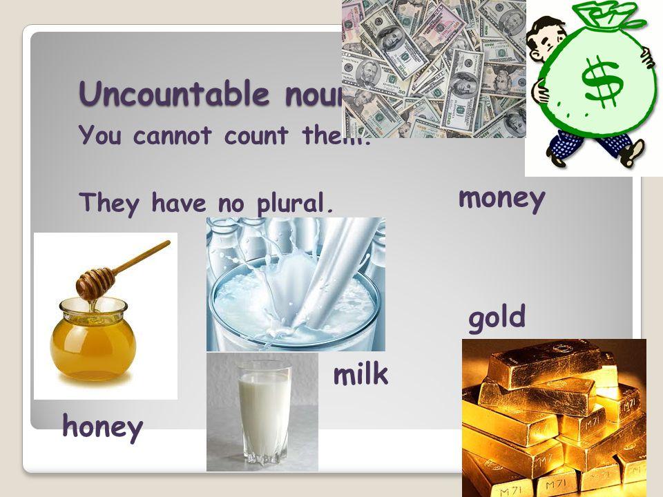 Uncountable nouns money gold milk honey