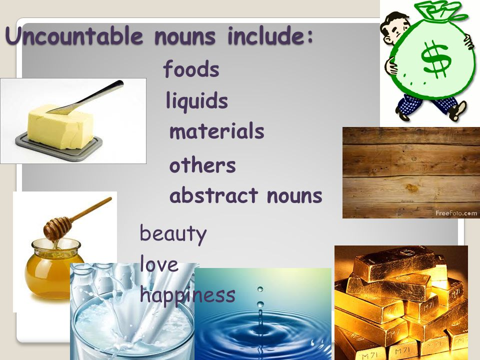 Uncountable nouns include: