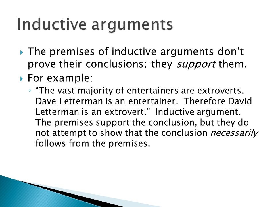 Inductive arguments The premises of inductive arguments don't prove their conclusions; they support them.