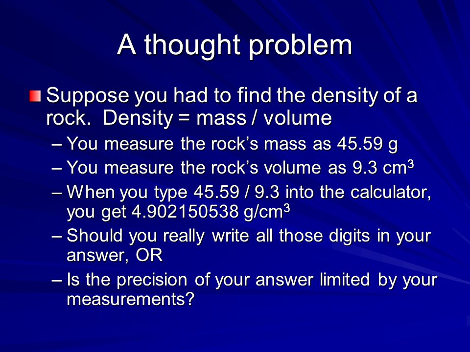 A thought problem Suppose you had to find the density of a rock. Density = mass / volume. You measure the rock's mass as 45.59 g.