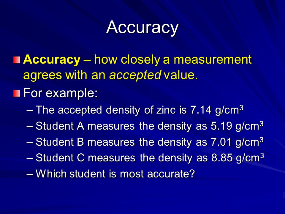 Accuracy Accuracy – how closely a measurement agrees with an accepted value. For example: The accepted density of zinc is 7.14 g/cm3.