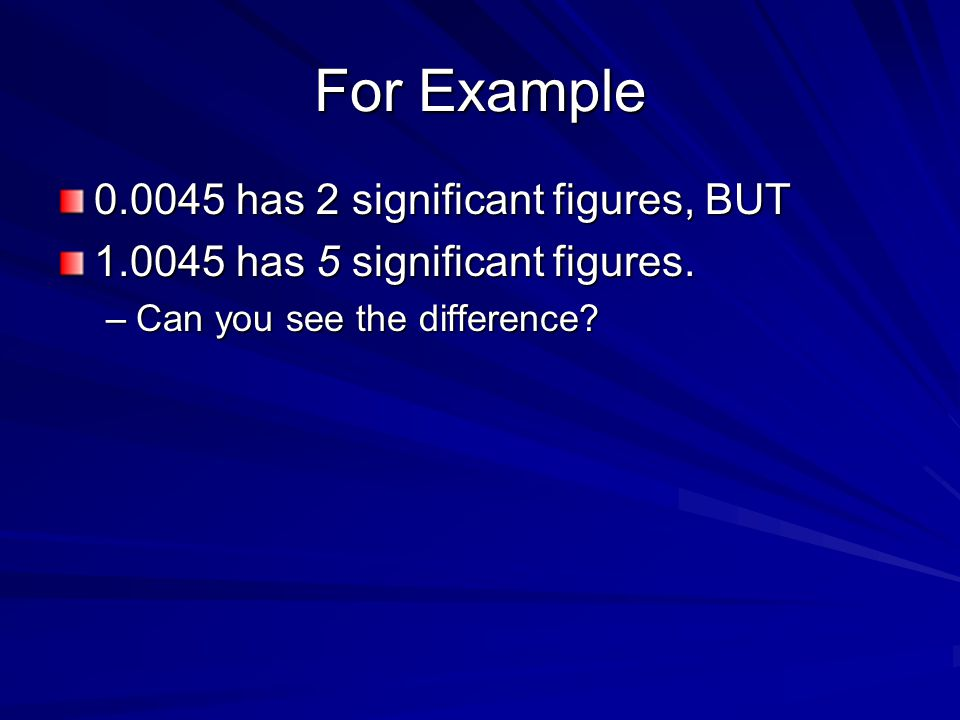 For Example 0.0045 has 2 significant figures, BUT