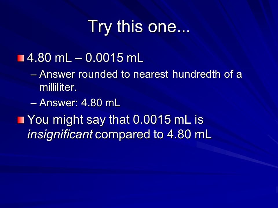 Try this one... 4.80 mL – 0.0015 mL. Answer rounded to nearest hundredth of a milliliter. Answer: 4.80 mL.